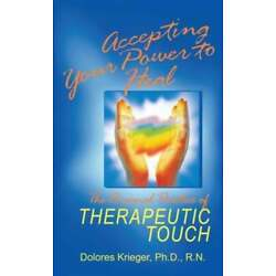 Accepting Your Power to Heal: The Personal Practice of Therapeutic Touch: New