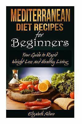 Mediterranean Diet Recipes for Beginners : Your Guide to Rapid Weight Loss... 1500723738 | eBay