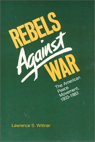 Rebels Against War : The American Peace Movement,