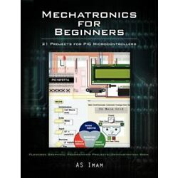 Mechatronics For Beginners: 21 Projects For Pic Microcontrollers: By A.S. Imam