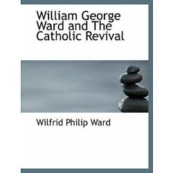 William George Ward and the Catholic Revival: By Wilfrid Philip Ward