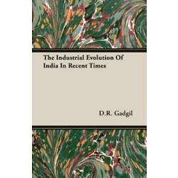 The Industrial Evolution Of India In Recent Times: By D.R. Gadgil