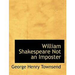 William Shakespeare Not an Imposter: By George Henry Townsend
