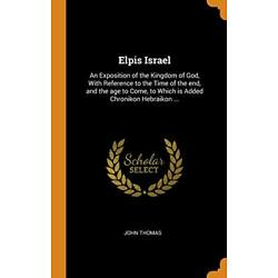 Elpis Israel: An Exposition of the Kingdom of G, Thomas-,