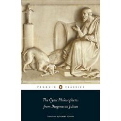 The Cynic Philosophers: from Diogenes to Julian, Lucian, Sinope, Julian, Dob..