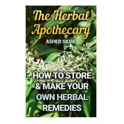 Herbal Apothecary : How to Store & Make Your Own Herbal Remedies, Paperback b...