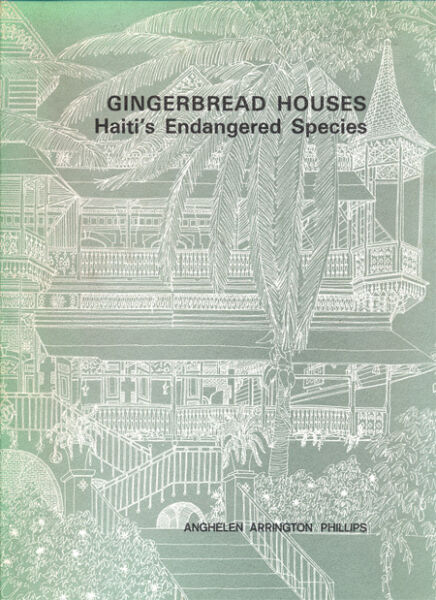 ANGHELEN A. PHILLIPS, GINGERBREAD HOUSES HAITI'S ENDANGERED SPECIES ARCHITECTURE
