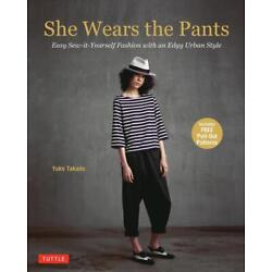 She Wears the Pants: Easy Sew-It Yourself Patterns for Edgy Urban Styles by Yuko