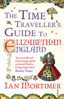 The Time Traveller's Guide to Elizabethan England by Mortimer, Ian | Paperback B