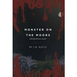 Monster on the Moors: A Bobby Holmes Thriller by J M Kelly: New