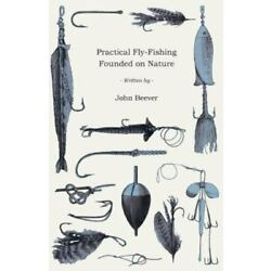 Practical Fly-Fishing Founded On Nature: By John Beever