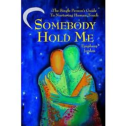 Somebody Hold Me: The Single Person's Guide to Nurturing Human Touch by Jordan