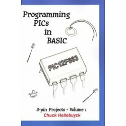 Programming PIC's in Basic : 8-Pin Projects, Paperback by Hellebuyck, Chuck, ...