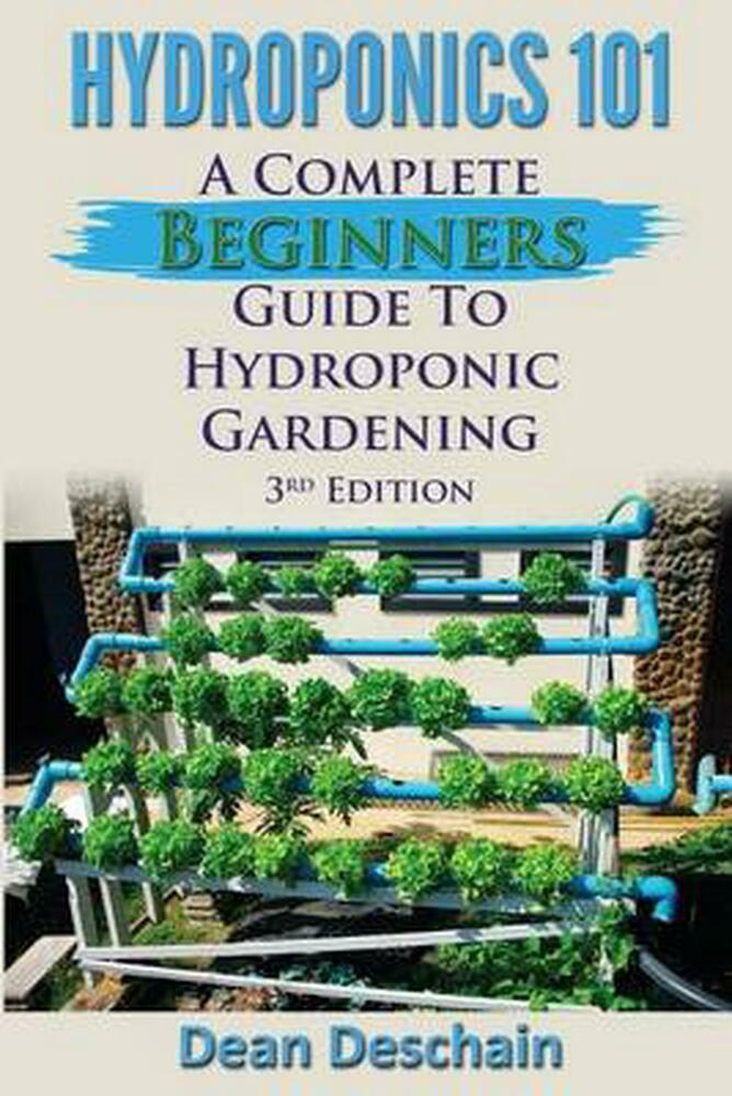 Hydroponics 101 A Complete Beginner 39 S Guide To Hydroponic Gardening By Dean Des 1512079146 Ebay