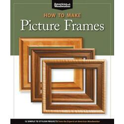 How to Make Picture Frames (Best of Aw): 12 Simple to Stylish Projects from the