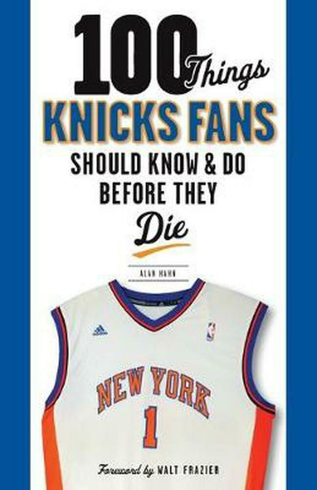 100 Things Knicks Fans Should Know & Do Before They Die By