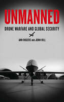 Unmanned: Drone Warfare and Global Security by Hill, John, Rogers, Ann | Paperba