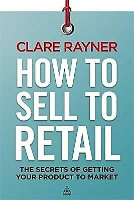 Royaume-UniHow to Sell to Retail: The Secrets of Getting Your Product to Market, Rayner, Cl