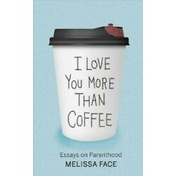 I Love You More Than Coffee : Essays on Parenthood, Paperback by Face, Meliss...