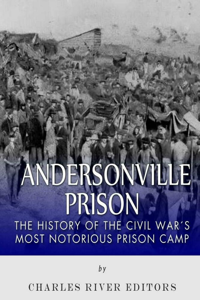 the infamous civil war prison andersonville essay Inside andersonville: an eyewitness account of the civil war's most infamous prison by george skoch as the union position crumbled before a confederate assault on the second day of the 1863 battle of chickamauga, sergeant clark n thorp bolted with his unit, the 19th us infantry, in a mad dash for the rear.