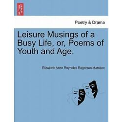 Leisure Musings Of A Busy Life, Or, Poems Of Youth And Age.: By Elizabeth Ann...