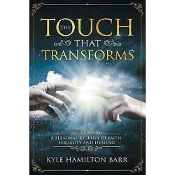 The Touch That Transforms: A Personal Journey of Faith, Sexuality, and Healin...