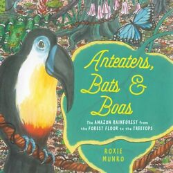 Anteaters, Bats & Boas: The Amazon Rainforest from the Forest Floor to the: New