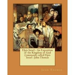 Elpis Israel : An Exposition of the Kingdom of God, Paperback by Thomas, John...