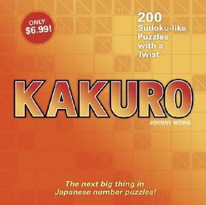 Kakuro: 200 Sudoku-like Puzzles with a Twist Johnny Wong