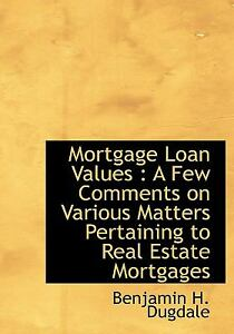 Mortgage Loan Values A Few Comments on Various Matters Pertaining to Real Estate Mortgages Benjamin H Dugdale