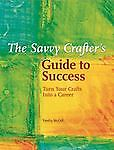 Savvy Crafter's Guide to Success : Turn ...