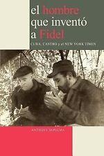 El Hombre que Inventó a Fidel. Cuba, Castro y el New York Times (Spani-ExLibrary