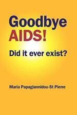 Goodbye AIDS! : Did It Ever Exist by Maria Papagiannidou-St Pierre and Maria...