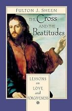 The Cross and the Beatitudes : Lessons on Love and Forgiveness by Fulton J....