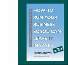 The Completely Revised How to Run Your Business So You Can Leave It in Style by