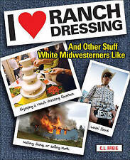 I Love Ranch Dressing: And Other Stuff White Midwesterners Like by Cara Freie