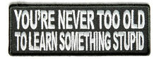 Never Too Old to Learn Something Stupid Sew on Motorcycle Biker Triker Patch