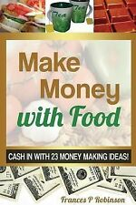 Make Money with Food : Cash in with 23 Money Making Ideas! by Robinson...