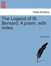 The Legend of St Bernard a Poem, with Notes by Anonymous (2011, Paperback)
