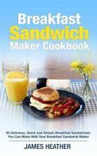 Breakfast Sandwich Maker Cookbook : 45 Delicious, Quick and Simple Breakfast...