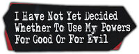 Bumper Sticker: I Have Not Yet Decided Whether To Use My Powers For Good or Evil