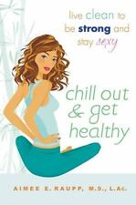 Chill Out and Get Healthy: Live Clean to Be Strong and Stay Sexy - Good - Raupp