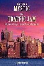 How to Be a Mystic in a Traffic Jam : Reflections on Living As a Spiritual...