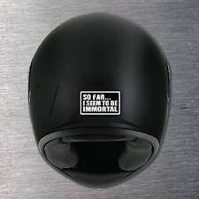 So far I seem to be immortal helmet Sticker 10yr water/fade proof vinyl