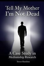 Tell My Mother I'm Not Dead : A Case Study in Mediumship Research by Trevor...