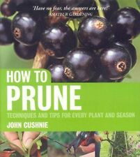 How to Prune: Techniques and Tips for Every Plant and Season by John Cushnie...