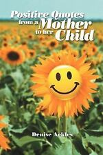 Positive Quotes from a Mother to Her Child by Denise Ackles (2011, Paperback)