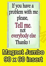 IF YOU HAVE A PROBLEM WITH ME PLEASE TELL ME NOT EVERYONE JUMBO FRIDGE MAGNET
