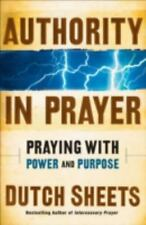 Authority in Prayer : Praying with Power and Purpose by Dutch Sheets (2007,...