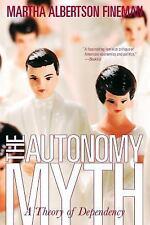The Autonomy Myth: A Theory Of Dependency by Fineman, Martha Albertson